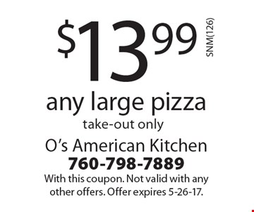 $13.99 any large pizza take-out only. With this coupon. Not valid with any other offers. Offer expires 5-26-17.