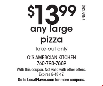 $13.99 any large pizza. Take-out only. With this coupon. Not valid with other offers. Expires 8-18-17. Go to LocalFlavor.com for more coupons.