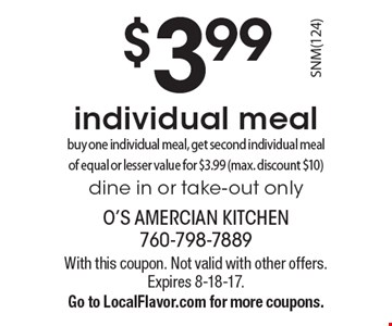 $3.99 individual meal. Buy one individual meal, get second individual meal of equal or lesser value for $3.99 (max. discount $10) Dine in or take-out only. With this coupon. Not valid with other offers. Expires 8-18-17. Go to LocalFlavor.com for more coupons.