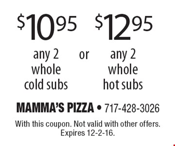 $10.95 any 2 whole cold subs OR $12.95 any 2 whole hot subs. With this coupon. Not valid with other offers. Expires 12-2-16.