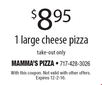$8.95 for 1 large cheese. pizza take-out only. With this coupon. Not valid with other offers. Expires 12-2-16.