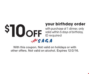 $10 OFF your birthday order with purchase of 1 dinner, only valid within 5 days of birthday, ID required. With this coupon. Not valid on holidays or with other offers. Not valid on alcohol. Expires 12/2/16.