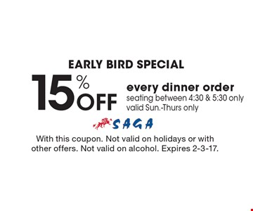 Early bird Special. 15% OFF every dinner order seating between 4:30 & 5:30 only. Valid Sun.-Thurs only. With this coupon. Not valid on holidays or with other offers. Not valid on alcohol. Expires 2-3-17.