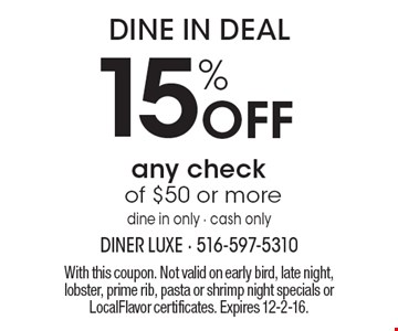 Dine in deal. 15% off any check of $50 or more. Dine in only - cash only. With this coupon. Not valid on early bird, late night, lobster, prime rib, pasta or shrimp night specials or LocalFlavor certificates. Expires 12-2-16.