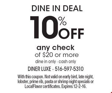 Dine in deal. 10% off any check of $20 or more. Dine in only - cash only. With this coupon. Not valid on early bird, late night, lobster, prime rib, pasta or shrimp night specials or LocalFlavor certificates. Expires 12-2-16.