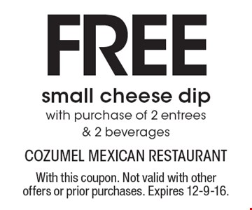 FREE small cheese dip with purchase of 2 entrees & 2 beverages. With this coupon. Not valid with other offers or prior purchases. Expires 12-9-16.