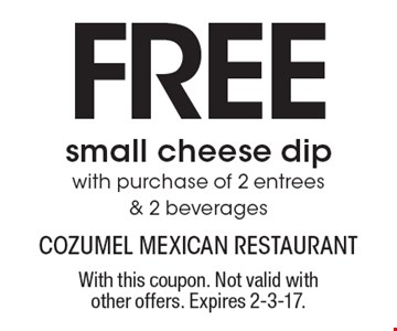FREE small cheese dip with purchase of 2 entrees & 2 beverages. With this coupon. Not valid with other offers. Expires 2-3-17.