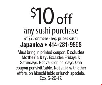 $10 off any sushi purchase of $50 or more - reg. priced sushi. Must bring in printed coupon. Excludes Mother's Day. Excludes Fridays & Saturdays. Not valid on holidays. One coupon per visit/table. Not valid with other offers, on hibachi table or lunch specials. Exp. 5-26-17.