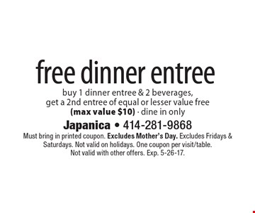 Free dinner entree – buy 1 dinner entree & 2 beverages, get a 2nd entree of equal or lesser value free (max value $10) - dine in only. Must bring in printed coupon. Excludes Mother's Day. Excludes Fridays & Saturdays. Not valid on holidays. One coupon per visit/table. Not valid with other offers. Exp. 5-26-17.