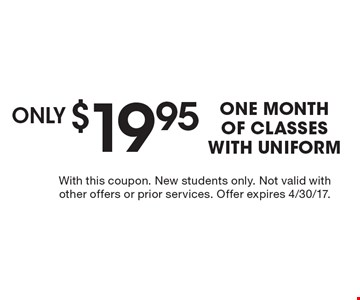 $19.95 One month of classes with uniform. With this coupon. New students only. Not valid with other offers or prior services. Offer expires 4/30/17.