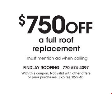 $750 off a full roof replacement must mention ad when calling. With this coupon. Not valid with other offers or prior purchases. Expires 12-9-16.