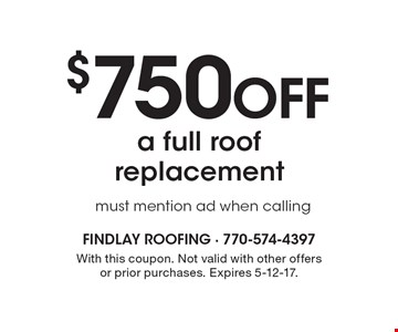 $750 off A full roof replacement. Must mention ad when calling. With this coupon. Not valid with other offers or prior purchases. Expires 5-12-17.