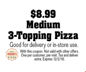 $8.99 Medium 3-Topping Pizza Good for delivery or in-store use.. With this coupon. Not valid with other offers. One per customer, per visit. Tax and deliver extra. Expires 12/2/16.