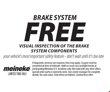 Brake system. Free visual inspection of the brake system components. Your vehicle's most important safety feature - don't wait until it's too late. If diagnostic services are required, fees may apply. Coupon must be presented at time of estimate. Valid on most cars and light trucks at participating Meineke U.S. locations only. Not valid with any other offers, special order parts or warranty work. See center manager for complete details. No cash value. Void where prohibited. Limited time offer.