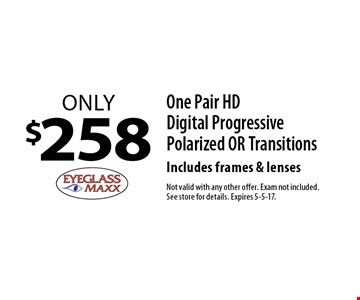 Only $258 One Pair HD Digital Progressive Polarized OR Transitions Includes frames & lenses. Not valid with any other offer. Exam not included. See store for details. Expires 5-5-17.