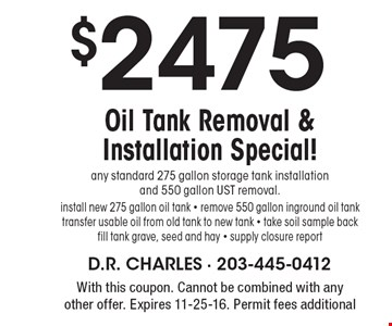 $2475 Oil Tank Removal & Installation Special! any standard 275 gallon storage tank installation and 550 gallon UST removal.install new 275 gallon oil tank - remove 550 gallon inground oil tanktransfer usable oil from old tank to new tank - take soil sample back fill tank grave, seed and hay - supply closure report. With this coupon. Cannot be combined with any other offer. Expires 11-25-16. Permit fees additional