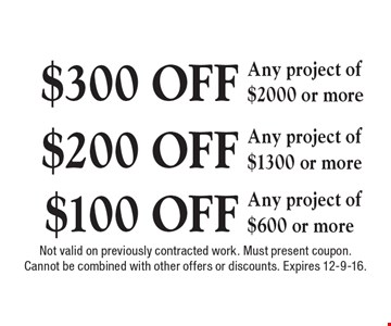 $300 OFF Any project of $2000 or more. $200 OFF Any project of $1300 or more. $100 OFF Any project of $600 or more. Not valid on previously contracted work. Must present coupon. Cannot be combined with other offers or discounts. Expires 12-9-16.