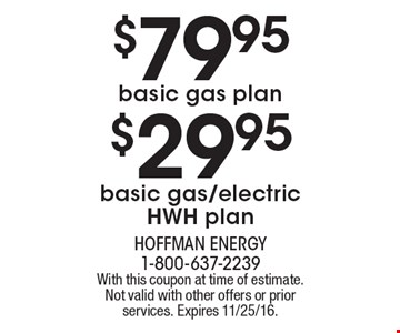 $79.95 basic gas plan. $29.95 basic gas/electric HWH plan. With this coupon at time of estimate. Not valid with other offers or prior services. Expires 11/25/16.