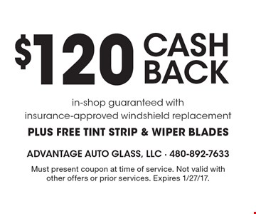 $120 cash back. In-shop guaranteed with insurance-approved windshield replacement. Plus free tint strip & wiper blades. Must present coupon at time of service. Not valid with other offers or prior services. Expires 1/27/17.