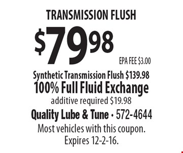 $79.98 transmission flush. EPA FEE $3.00. Synthetic Transmission Flush $139.98. 100% Full Fluid Exchange. Additive required $19.98. Most vehicles with this coupon. Expires 12-2-16.