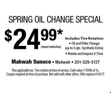 $24.99* Spring Oil Change Special. Includes Tire Rotation, Oil and Filter Change (up to 5 qts. Synthetic Extra) and Rotate & Inspect 4 Tires. (most vehicles). Plus applicable tax. Tire rotation at time of service. Cash value 1/100th of 1¢. Coupon required at time of purchase. Not valid with other offers. Offer expires 4/14/17.