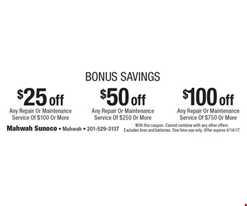 Up to $100 off. Bonus Savings! $25 off any repair or maintenance service of $100 or more OR $50 off any repair or maintenance service of $250 or more OR $100 off any repair or maintenance service of $750 or more. With this coupon. Cannot combine with any other offers. Excludes tires and batteries. One time use only. Offer expires 4/14/17.