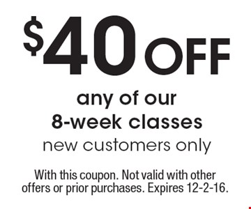 $40 off any of our 8-week classes. New customers only. With this coupon. Not valid with other offers or prior purchases. Expires 12-2-16.