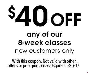 $40 Off any of our8-week classes new customers only. With this coupon. Not valid with other offers or prior purchases. Expires 5-26-17.