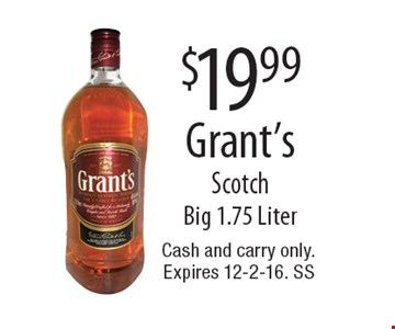$19.99 Grant's Scotch. Big 1.75 Liter. Cash and carry only.Expires 12-2-16. SS