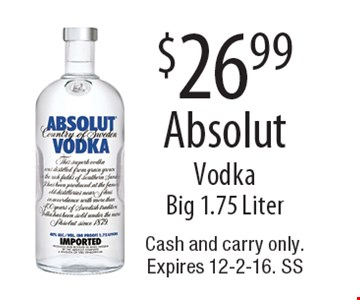 $26.99 Absolut Vodka. Big 1.75 Liter. Cash and carry only.Expires 12-2-16. SS