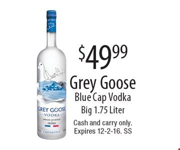 $49.99 Grey Goose Blue Cap Vodka. Big 1.75 Liter. Cash and carry only. Expires 12-2-16. SS