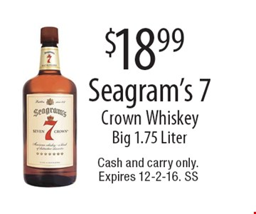 $18.99 Seagram's 7 Crown Whiskey. Big 1.75 Liter. Cash and carry only.Expires 12-2-16. SS