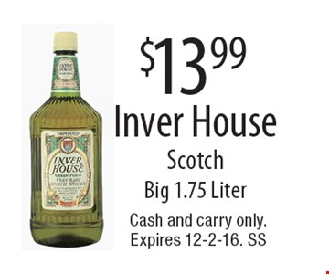 $13.99 Inver House Scotch. Big 1.75 Liter. Cash and carry only. Expires 12-2-16. SS