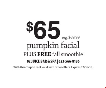 $65 pumpkin facial, reg. $69.99, plus free fall smoothie. With this coupon. Not valid with other offers. Expires 12/16/16.