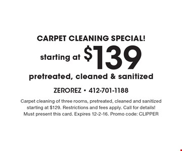 CARPET CLEANING SPECIAL! Starting at $139 pretreated, cleaned & sanitized. Carpet cleaning of three rooms, pretreated, cleaned and sanitized starting at $129. Restrictions and fees apply. Call for details! Must present this card. Expires 12-2-16. Promo code: CLIPPER