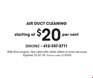AIR DUCT CLEANING starting at $20 per vent. With this coupon. Not valid with other offers or prior services. Expires 12-31-16. Promo code: CLIPPER