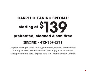 CARPET CLEANING SPECIAL! Carpet cleaning starting at $139. Pretreated, cleaned & sanitized. Carpet cleaning of three rooms, pretreated, cleaned and sanitized starting at $139. Restrictions and fees apply. Call for details! Must present this card. Expires 12-31-16. Promo code: CLIPPER