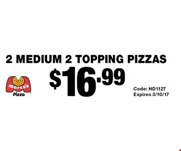 $16.99 2 medium 2 topping pizzas. Code: HD1127 Expires 3/10/17