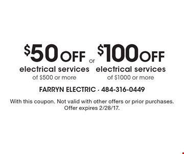 $50 Off electrical services of $500 or more OR $100 Off electrical services of $1000 or more. With this coupon. Not valid with other offers or prior purchases. Offer expires 2/28/17.