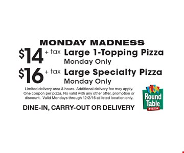 MONDAY MADNESS $16 + tax Large Specialty PizzaMonday Only DINE-IN, CARRY-OUT OR DELIVERY. $14 + tax Large 1-Topping PizzaMonday Only DINE-IN, CARRY-OUT OR DELIVERY. Limited delivery area & hours. Additional delivery fee may apply. One coupon per pizza. No valid with any other offer, promotion or discount.Valid Mondays through 12/2/16 at listed location only.