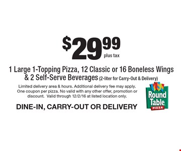$29.99 1 Large 1-Topping Pizza, 12 Classic or 16 Boneless Wings & 2 Self-Serve Beverages (2-liter for Carry-Out & Delivery) DINE-IN, CARRY-OUT OR DELIVERY. Limited delivery area & hours. Additional delivery fee may apply. One coupon per pizza. No valid with any other offer, promotion or discount.Valid through 12/2/16 at listed location only.