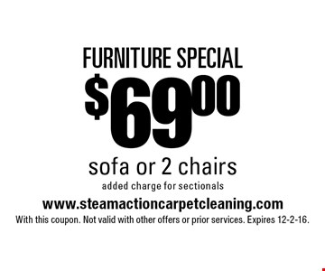 FURNITURE SPECIAL $69.00 sofa or 2 chairs added charge for sectionals. With this coupon. Not valid with other offers or prior services. Expires 12-2-16.