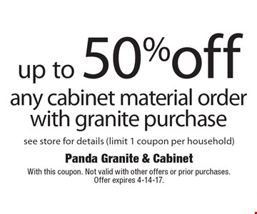 Up To 50% Off Any Cabinet Material Order With Granite Purchase. See store for details (limit 1 coupon per household). With this coupon. Not valid with other offers or prior purchases. Offer expires 4-14-17.
