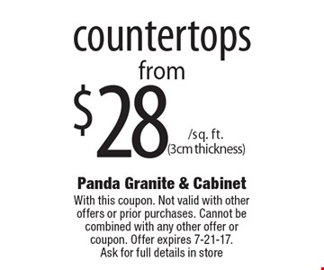 $28 /sq. ft. (3cm thickness) countertops. With this coupon. Not valid with other offers or prior purchases. Cannot be combined with any other offer or coupon. Offer expires 7-21-17. Ask for full details in store.