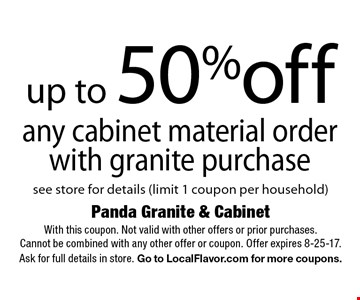 up to 50% off any cabinet material order. With granite purchase. See store for details (limit 1 coupon per household). With this coupon. Not valid with other offers or prior purchases.Cannot be combined with any other offer or coupon. Offer expires 8-25-17. Ask for full details in store. Go to LocalFlavor.com for more coupons.