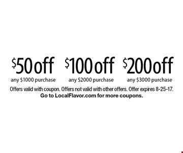 $200 off any $3000 purchase OR $100 off any $2000 purchase OR $50 off any $1000 purchase. Offers valid with coupon. Offers not valid with other offers. Offer expires 8-25-17. Go to LocalFlavor.com for more coupons.