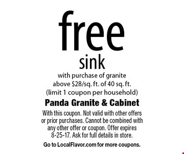 Free sink. With purchase of granite above $28/sq. ft. of 40 sq. ft. (limit 1 coupon per household). With this coupon. Not valid with other offers or prior purchases. Cannot be combined with any other offer or coupon. Offer expires 8-25-17. Ask for full details in store. Go to LocalFlavor.com for more coupons.