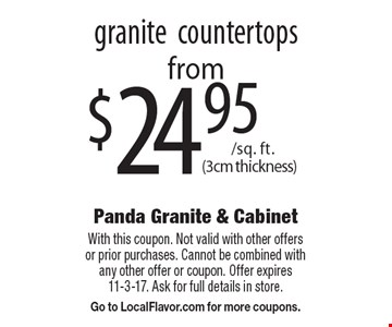Granite countertops from $24.95 /sq. ft. (3cm thickness). With this coupon. Not valid with other offers or prior purchases. Cannot be combined with any other offer or coupon. Offer expires 11-3-17. Ask for full details in store. Go to LocalFlavor.com for more coupons.