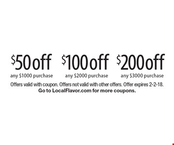 $200off any $3000 purchase. $100off any $2000 purchase. $50off any $1000 purchase. Offers valid with coupon. Offers not valid with other offers. Offer expires 2-2-18. Go to LocalFlavor.com for more coupons.