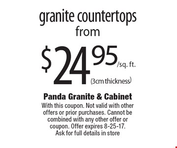 $24.95/sq. ft.(3cm thickness) granite countertops. With this coupon. Not valid with other offers or prior purchases. Cannot be combined with any other offer or coupon. Offer expires 8-25-17.Ask for full details in store